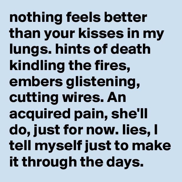nothing feels better than your kisses in my lungs. hints of death kindling the fires, embers glistening, cutting wires. An acquired pain, she'll do, just for now. lies, I tell myself just to make it through the days.