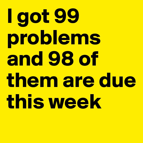 I got 99 problems and 98 of them are due this week