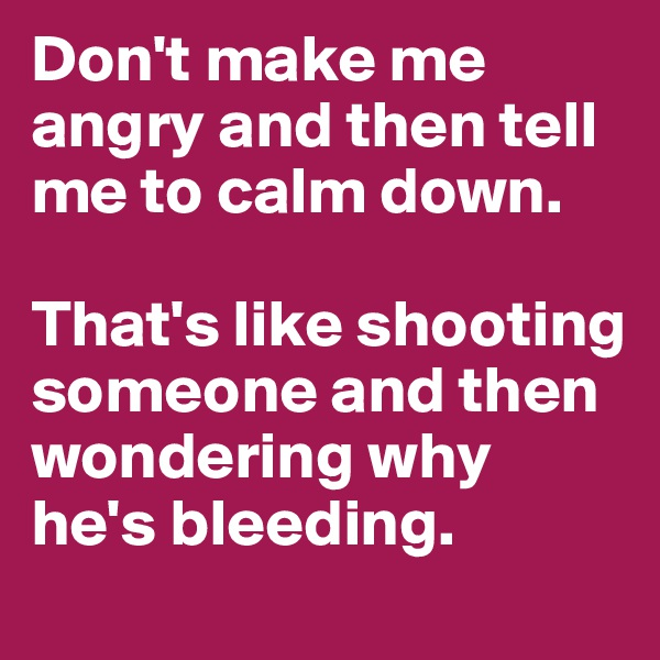 Don't make me angry and then tell me to calm down.  That's like shooting someone and then wondering why he's bleeding.