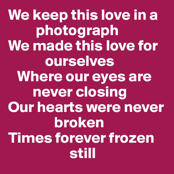 We keep this love in a              photograph We made this love for              ourselves    Where our eyes are           never closing Our hearts were never                  broken Times forever frozen                      still