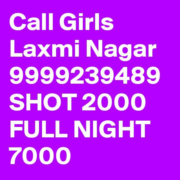 Call Girls Laxmi Nagar 9999239489 SHOT 2000 FULL NIGHT 7000