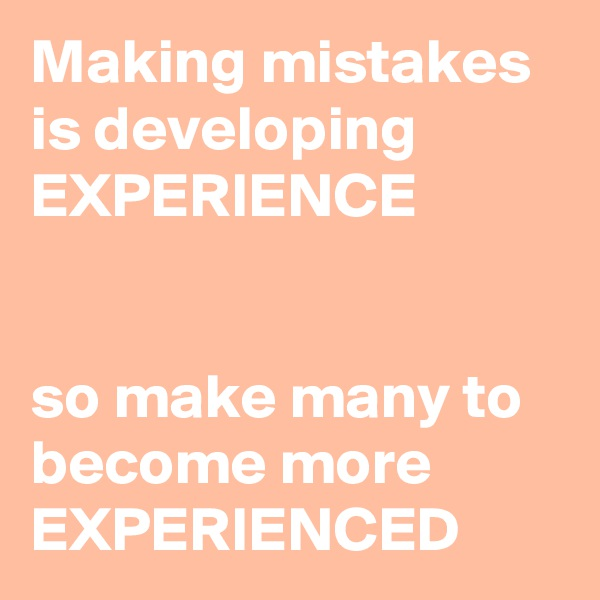 Making mistakes is developing EXPERIENCE   so make many to become more EXPERIENCED