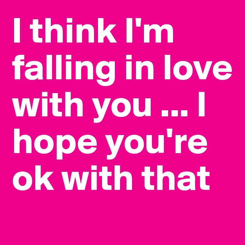 I think I'm falling in love with you ... I hope you're ok with that