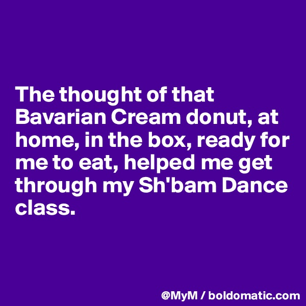 The thought of that Bavarian Cream donut, at home, in the box, ready for me to eat, helped me get through my Sh'bam Dance class.