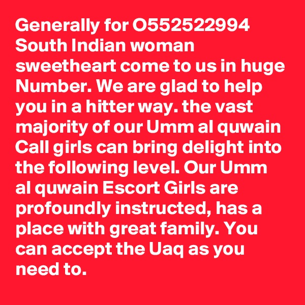 Generally for O552522994 South Indian woman sweetheart come to us in huge Number. We are glad to help you in a hitter way. the vast majority of our Umm al quwain Call girls can bring delight into the following level. Our Umm al quwain Escort Girls are  profoundly instructed, has a place with great family. You can accept the Uaq as you need to.