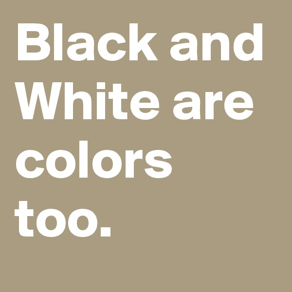 Black and White are colors too.