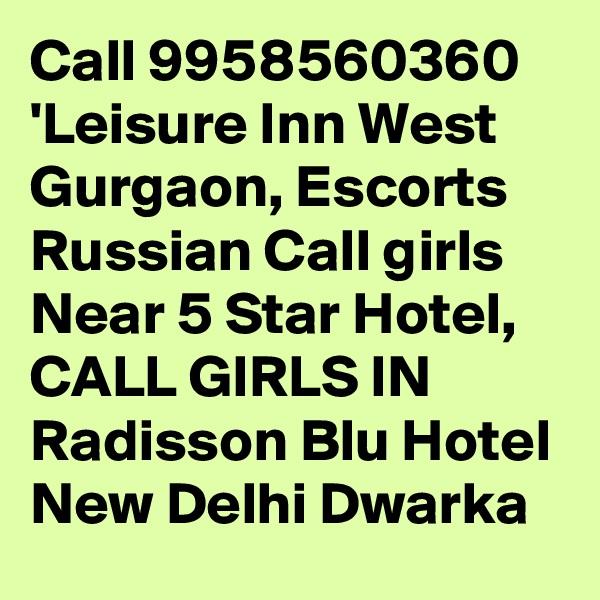Call 9958560360 'Leisure Inn West Gurgaon, Escorts Russian Call girls Near 5 Star Hotel, CALL GIRLS IN Radisson Blu Hotel New Delhi Dwarka