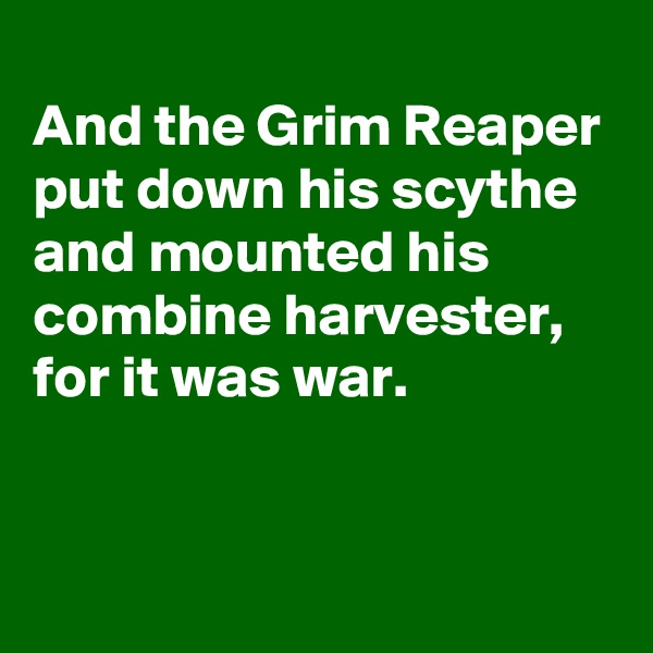 And the Grim Reaper put down his scythe and mounted his combine harvester, for it was war.