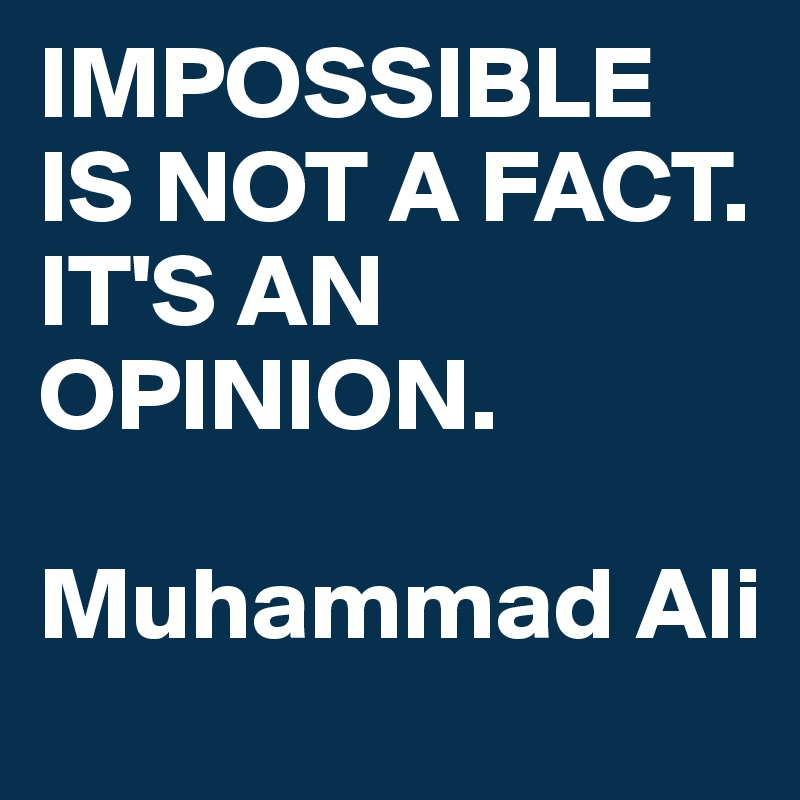 IMPOSSIBLE IS NOT A FACT. IT'S AN OPINION.   Muhammad Ali