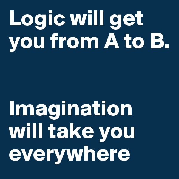 Logic will get you from A to B.    Imagination will take you everywhere