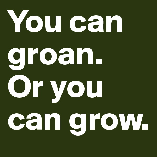 You can groan. Or you can grow.
