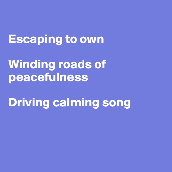 Escaping to own  Winding roads of peacefulness  Driving calming song