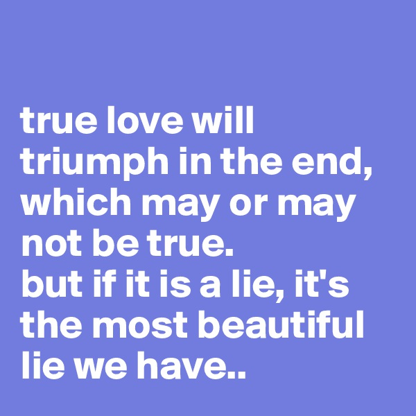 true love will triumph in the end, which may or may not be true.  but if it is a lie, it's the most beautiful lie we have..