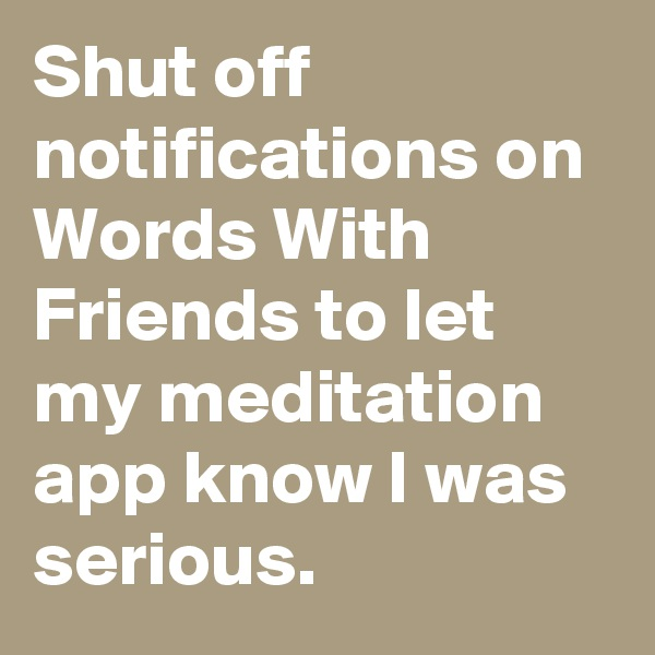 Shut off notifications on Words With Friends to let my meditation app know I was serious.