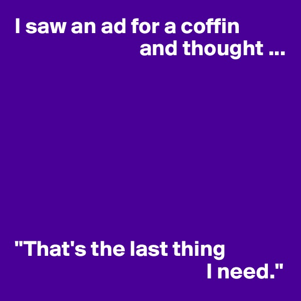 """I saw an ad for a coffin                             and thought ...         """"That's the last thing                                            I need."""""""