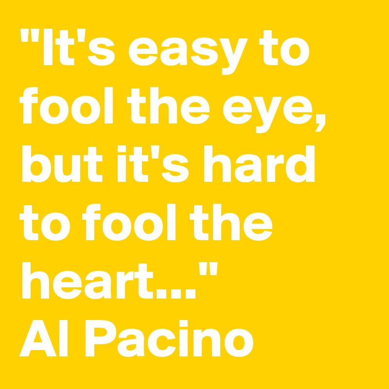 """""""It's easy to fool the eye, but it's hard to fool the heart...""""  Al Pacino"""