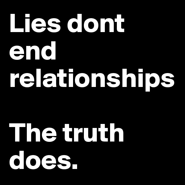 Lies dont end relationships  The truth does.