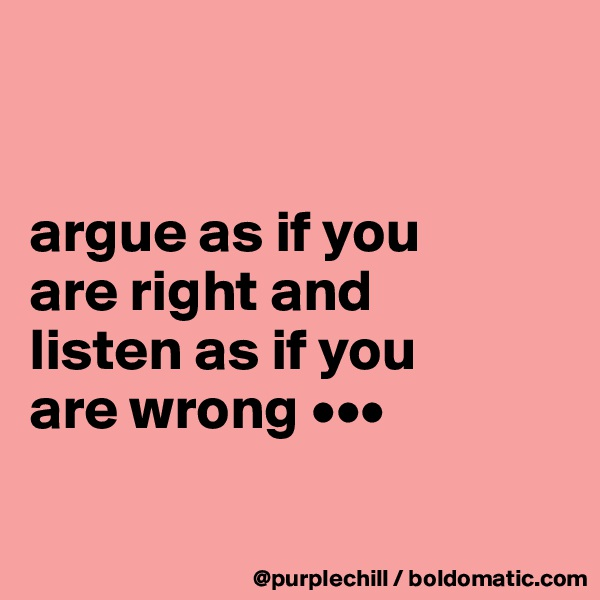 argue as if you  are right and  listen as if you  are wrong •••