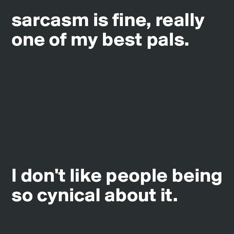 sarcasm is fine, really one of my best pals.       I don't like people being so cynical about it.