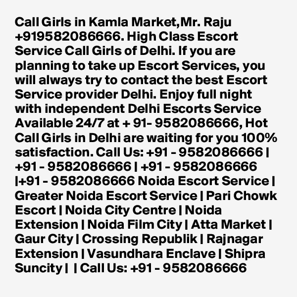 Call Girls in Kamla Market,Mr. Raju +919582086666. High Class Escort Service Call Girls of Delhi. If you are planning to take up Escort Services, you will always try to contact the best Escort Service provider Delhi. Enjoy full night with independent Delhi Escorts Service Available 24/7 at + 91- 9582086666, Hot Call Girls in Delhi are waiting for you 100% satisfaction. Call Us: +91 - 9582086666 | +91 - 9582086666 | +91 - 9582086666 |+91 - 9582086666 Noida Escort Service | Greater Noida Escort Service | Pari Chowk Escort | Noida City Centre | Noida Extension | Noida Film City | Atta Market | Gaur City | Crossing Republik | Rajnagar Extension | Vasundhara Enclave | Shipra Suncity | | Call Us: +91 - 9582086666