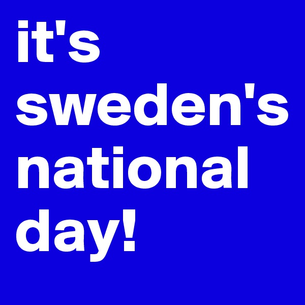 it's sweden's national day!
