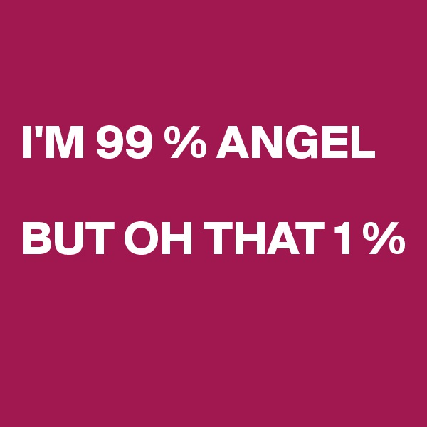 I'M 99 % ANGEL  BUT OH THAT 1 %