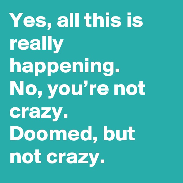 Yes, all this is really happening. No, you're not crazy.  Doomed, but not crazy.