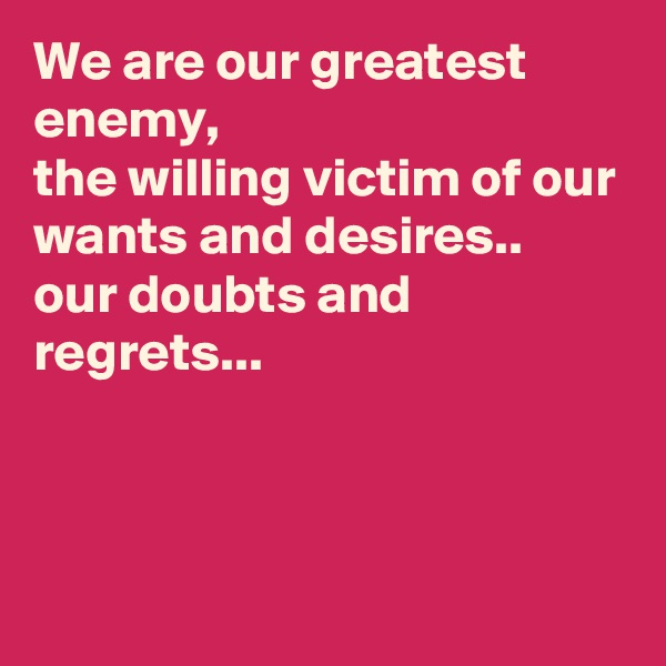 We are our greatest enemy, the willing victim of our wants and desires.. our doubts and regrets...