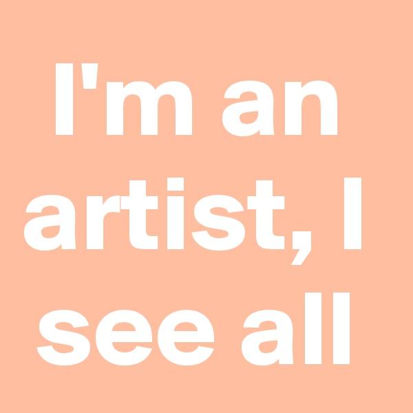I'm an artist, I see all