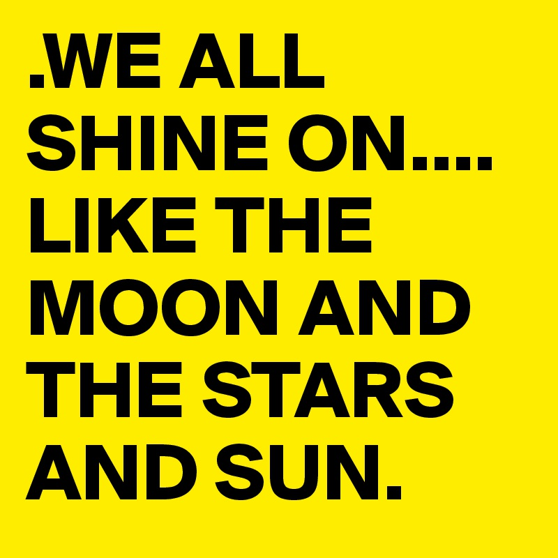 .WE ALL SHINE ON....  LIKE THE MOON AND THE STARS AND SUN.