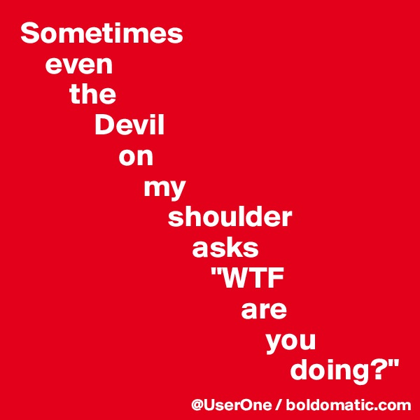 "Sometimes     even         the             Devil                 on                     my                         shoulder                             asks                                ""WTF                                     are                                         you                                             doing?"""