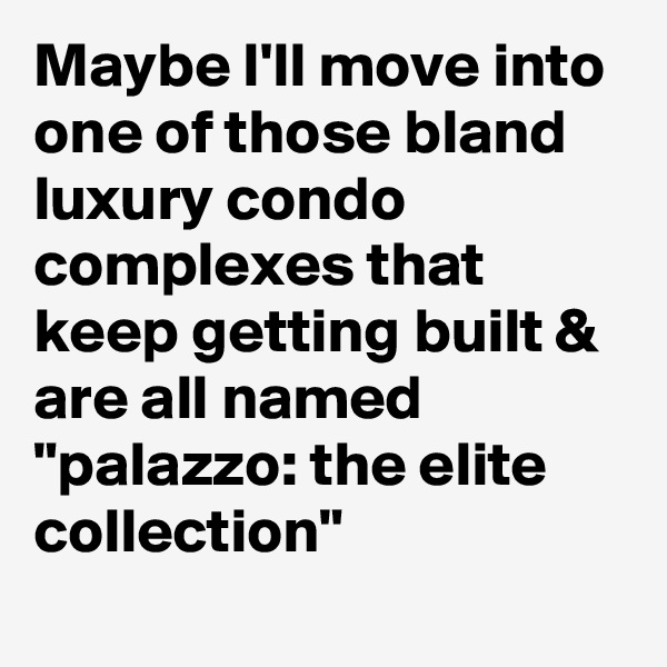 "Maybe I'll move into one of those bland luxury condo complexes that keep getting built & are all named ""palazzo: the elite collection"""