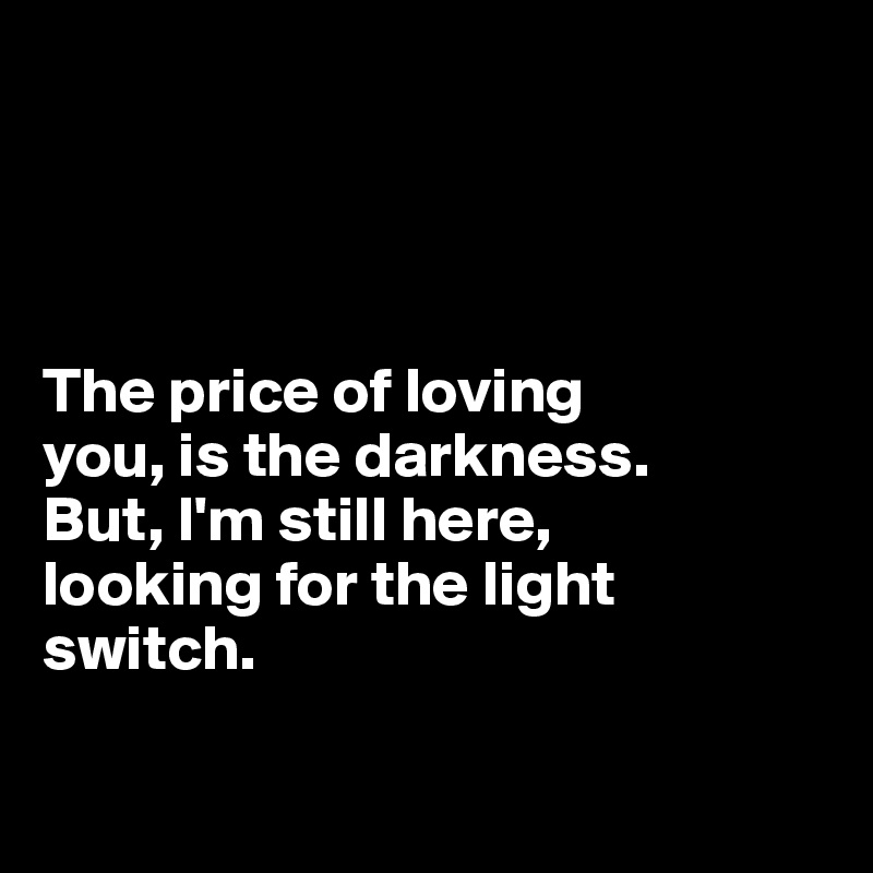 The price of loving  you, is the darkness.  But, I'm still here,  looking for the light  switch.