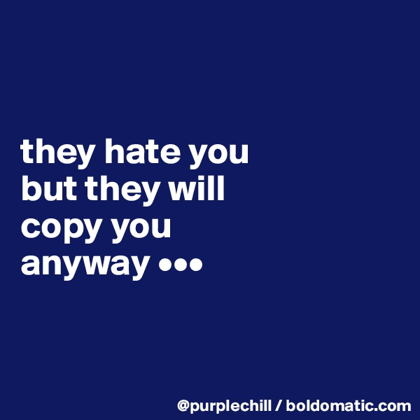 they hate you  but they will  copy you  anyway •••