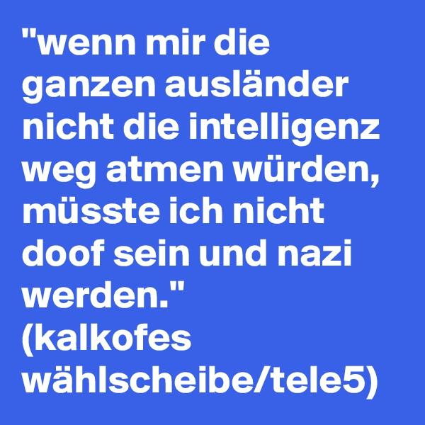 ''wenn mir die ganzen ausländer nicht die intelligenz weg atmen würden, müsste ich nicht doof sein und nazi werden.'' (kalkofes wählscheibe/tele5)