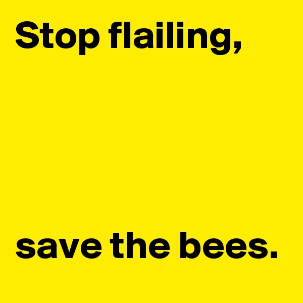 Stop flailing,      save the bees.
