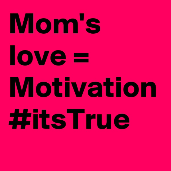 Mom's love = Motivation #itsTrue