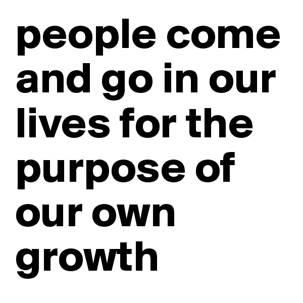 people come and go in our lives for the purpose of our own growth