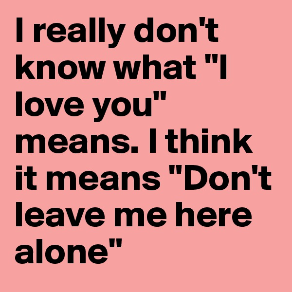 """I really don't know what """"I love you"""" means. I think it means """"Don't leave me here alone"""""""