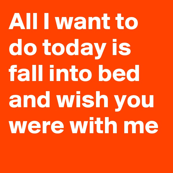 All I want to do today is fall into bed and wish you were with me