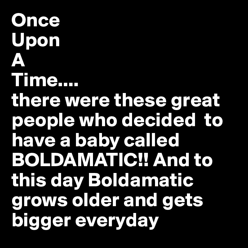 Once  Upon A  Time.... there were these great people who decided  to have a baby called BOLDAMATIC!! And to this day Boldamatic grows older and gets bigger everyday