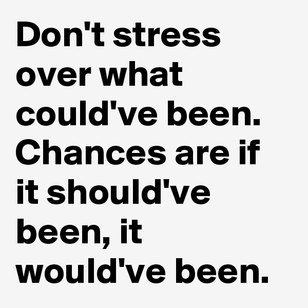 Don't stress over what could've been. Chances are if it should've been, it would've been.