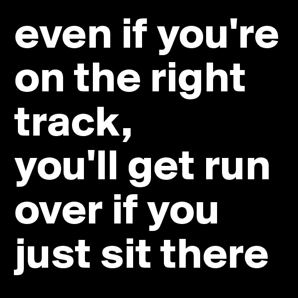 even if you're on the right track,  you'll get run over if you just sit there