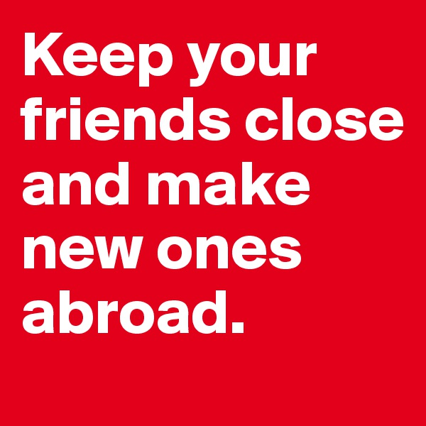Keep your friends close and make new ones abroad.