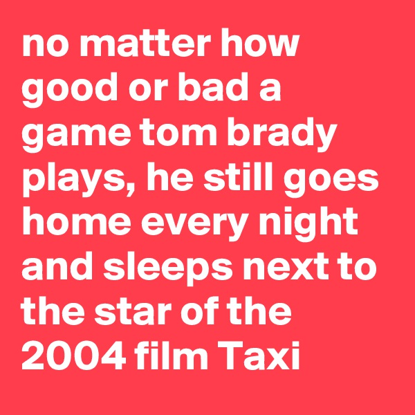 no matter how good or bad a game tom brady plays, he still goes home every night and sleeps next to the star of the 2004 film Taxi