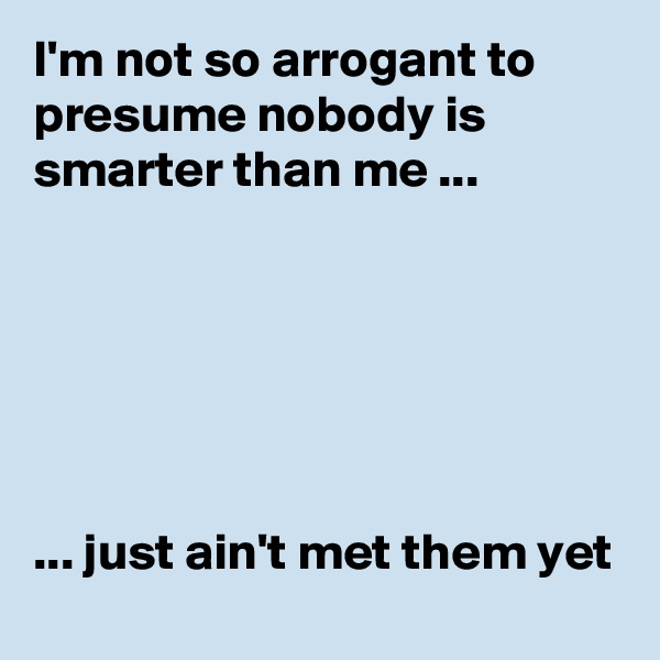 I'm not so arrogant to presume nobody is smarter than me ...       ... just ain't met them yet