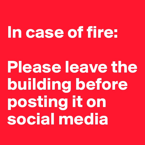In case of fire:  Please leave the building before posting it on social media