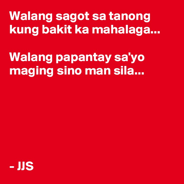 Walang sagot sa tanong kung bakit ka mahalaga...  Walang papantay sa'yo maging sino man sila...       - JJS