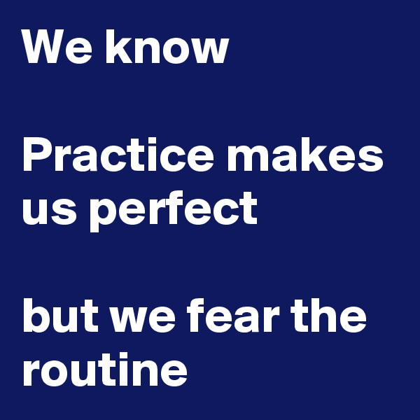 We know  Practice makes us perfect  but we fear the routine