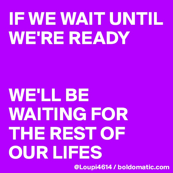 IF WE WAIT UNTIL WE'RE READY   WE'LL BE WAITING FOR THE REST OF OUR LIFES